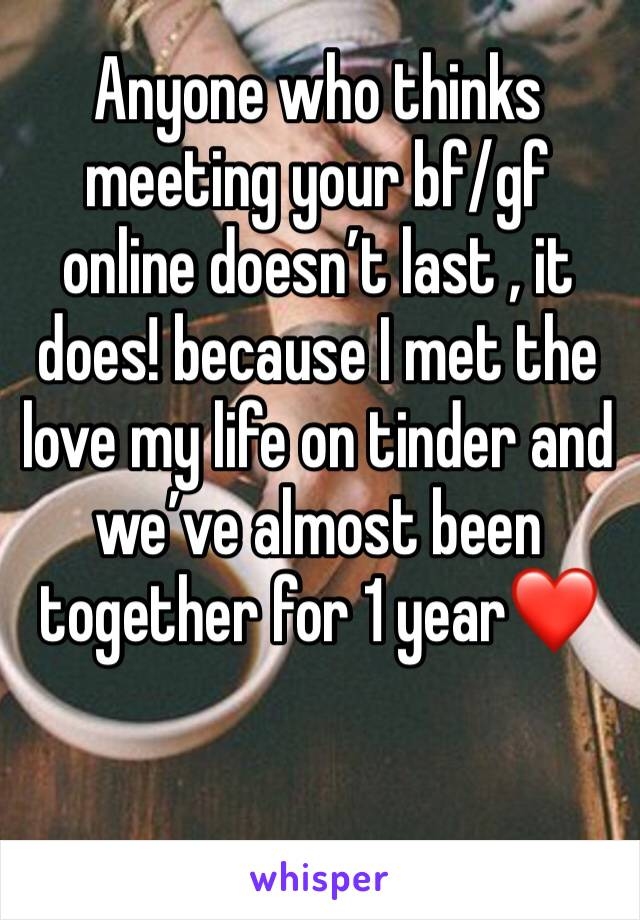Anyone who thinks meeting your bf/gf online doesn't last , it does! because I met the love my life on tinder and we've almost been together for 1 year❤️