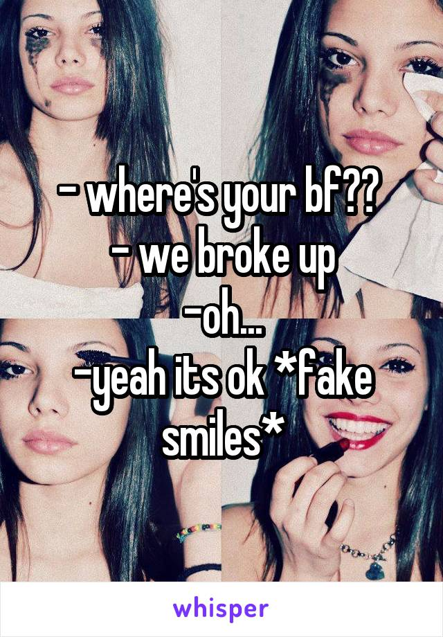 - where's your bf??  - we broke up -oh... -yeah its ok *fake smiles*