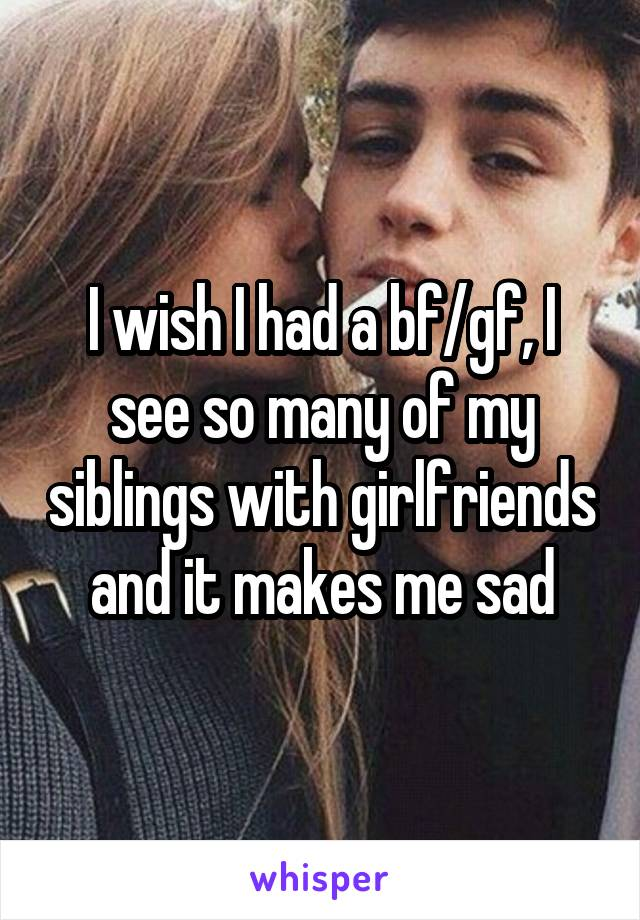 I wish I had a bf/gf, I see so many of my siblings with girlfriends and it makes me sad