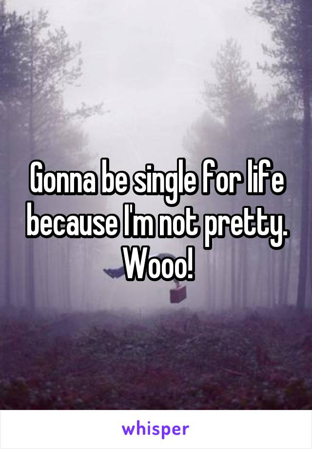 Gonna be single for life because I'm not pretty. Wooo!