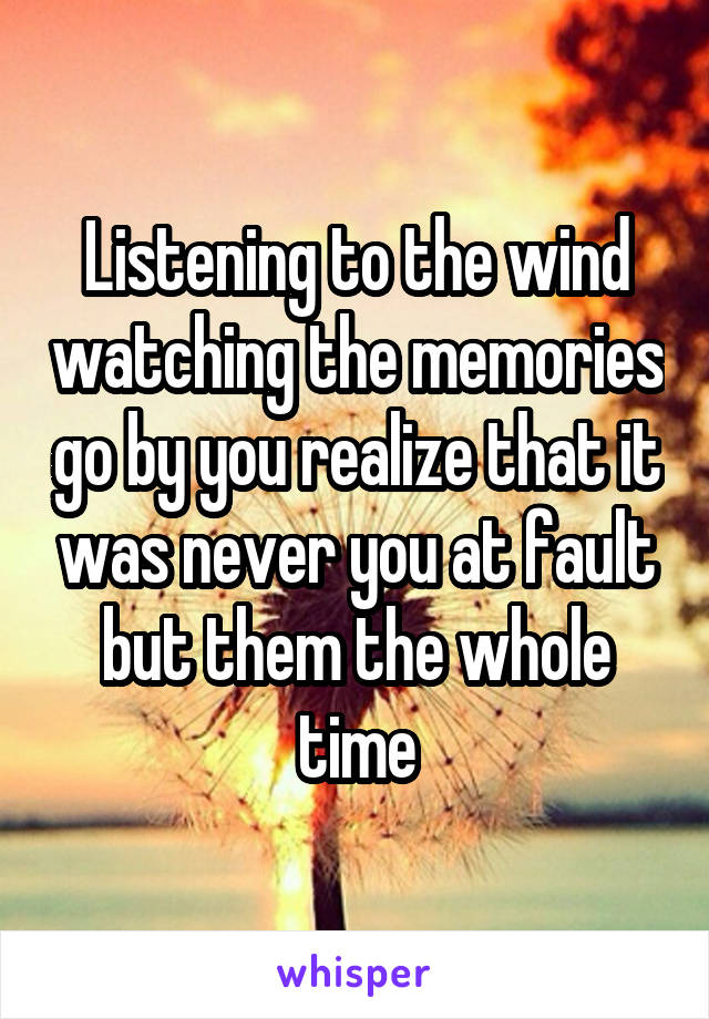 Listening to the wind watching the memories go by you realize that it was never you at fault but them the whole time
