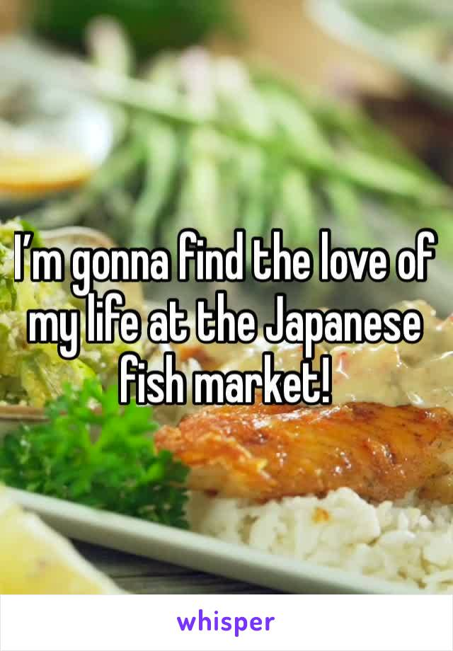 I'm gonna find the love of my life at the Japanese fish market!