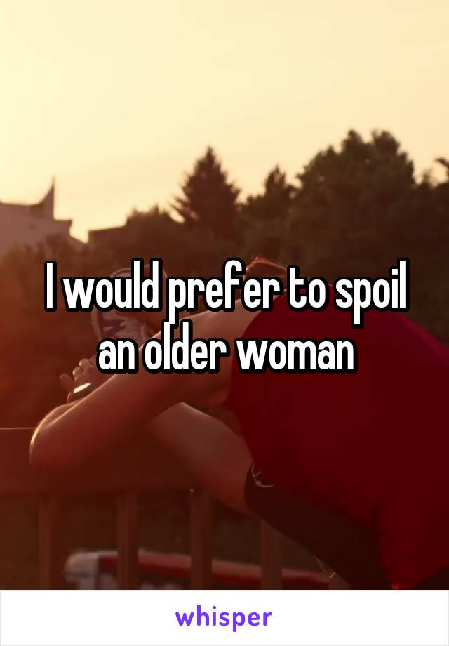 I would prefer to spoil an older woman