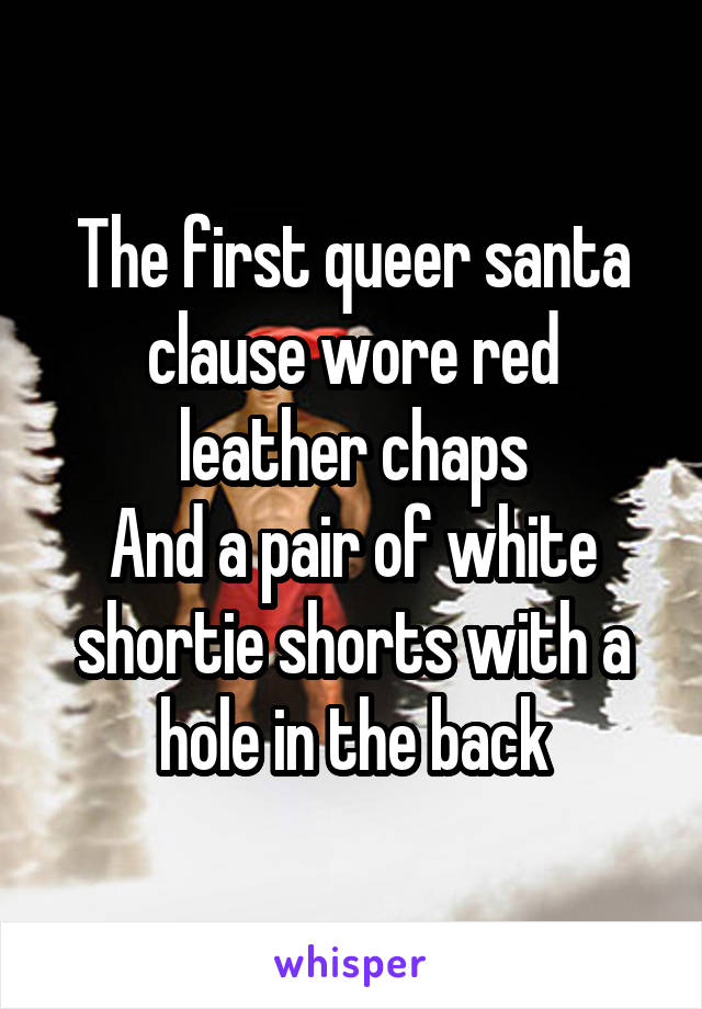 The first queer santa clause wore red leather chaps And a pair of white shortie shorts with a hole in the back