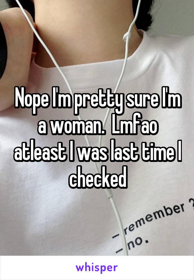 Nope I'm pretty sure I'm a woman.  Lmfao atleast I was last time I checked