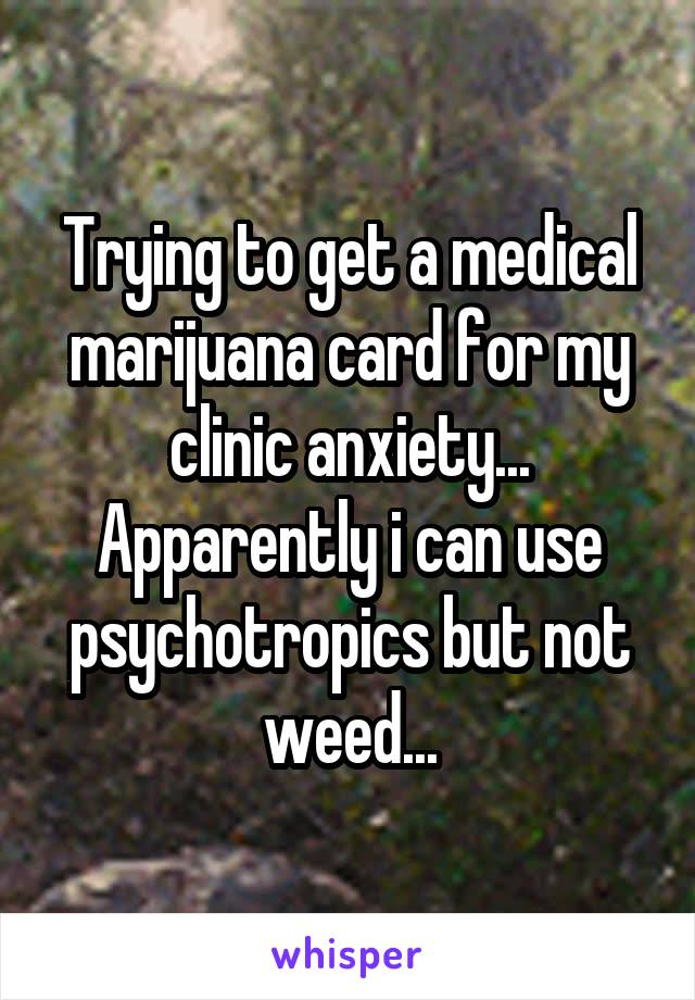 Trying to get a medical marijuana card for my clinic anxiety... Apparently i can use psychotropics but not weed...