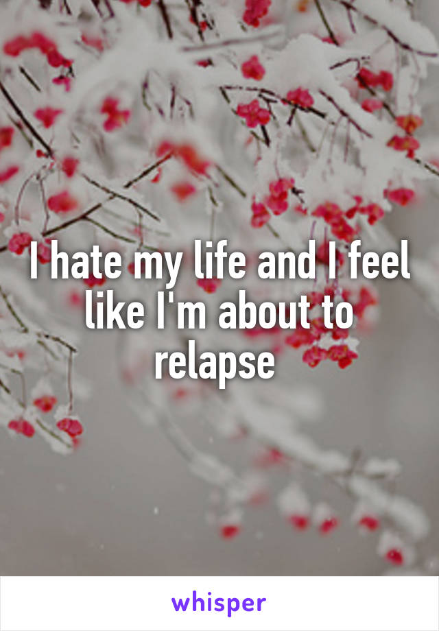 I hate my life and I feel like I'm about to relapse