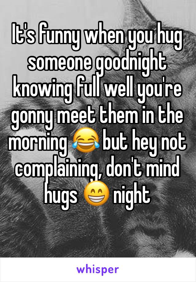 It's funny when you hug someone goodnight knowing full well you're gonny meet them in the morning 😂 but hey not complaining, don't mind hugs 😁 night