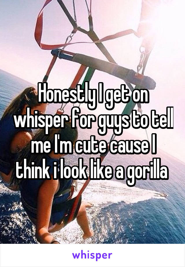 Honestly I get on whisper for guys to tell me I'm cute cause I think i look like a gorilla