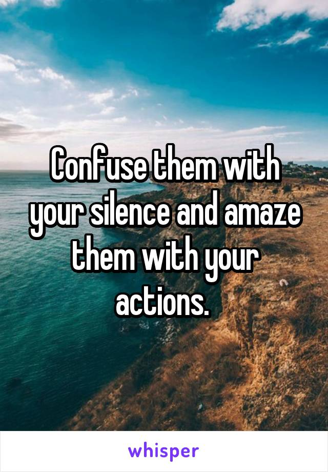 Confuse them with your silence and amaze them with your actions.