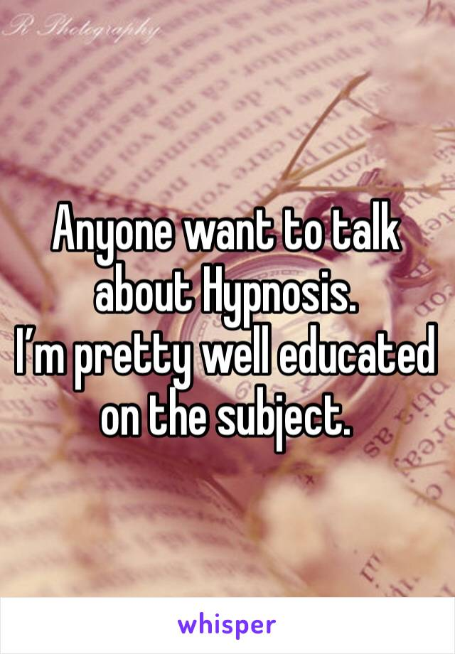 Anyone want to talk about Hypnosis. I'm pretty well educated on the subject.