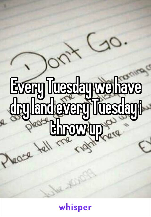 Every Tuesday we have dry land every Tuesday i throw up