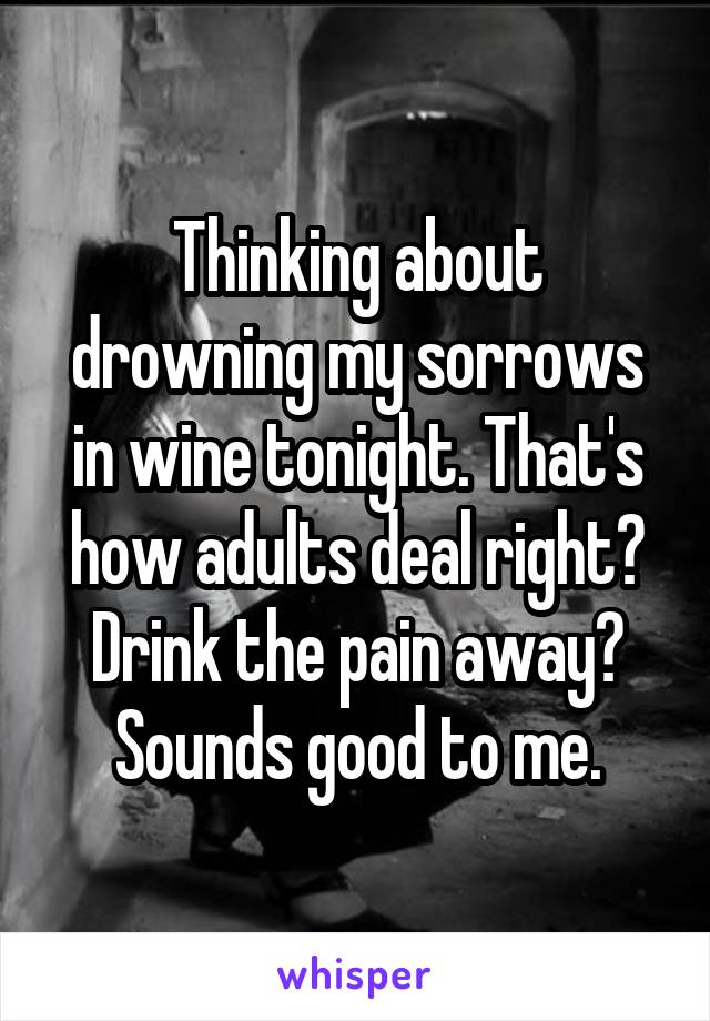 Thinking about drowning my sorrows in wine tonight. That's how adults deal right? Drink the pain away? Sounds good to me.