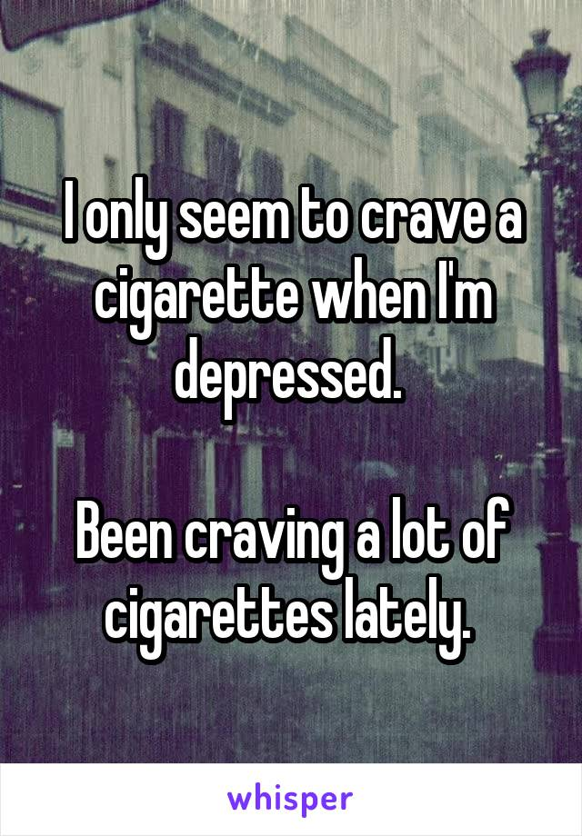 I only seem to crave a cigarette when I'm depressed.   Been craving a lot of cigarettes lately.