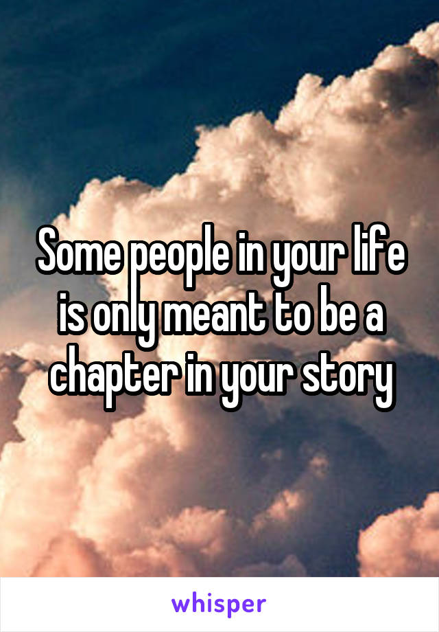 Some people in your life is only meant to be a chapter in your story