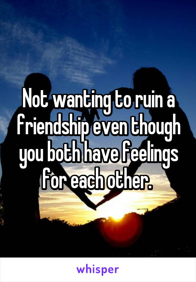 Not wanting to ruin a friendship even though you both have feelings for each other.