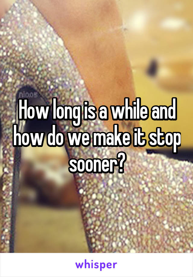 How long is a while and how do we make it stop sooner?