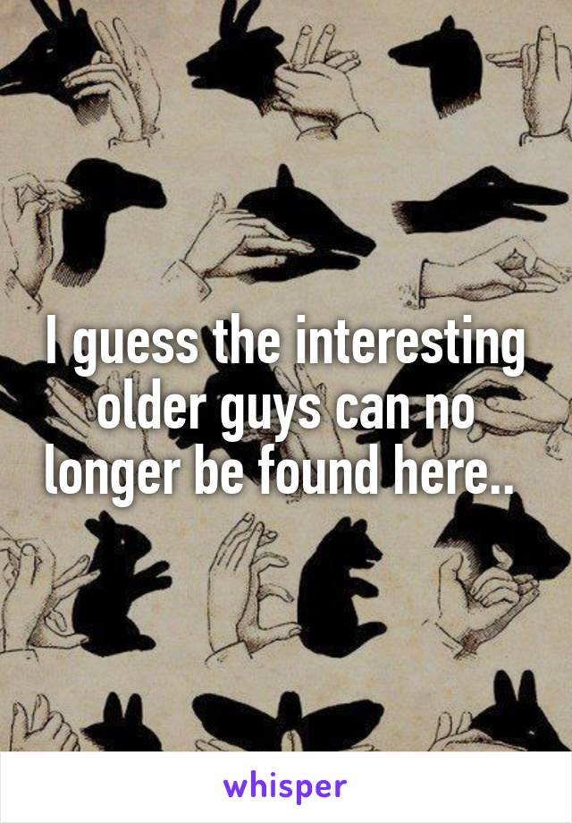 I guess the interesting older guys can no longer be found here..