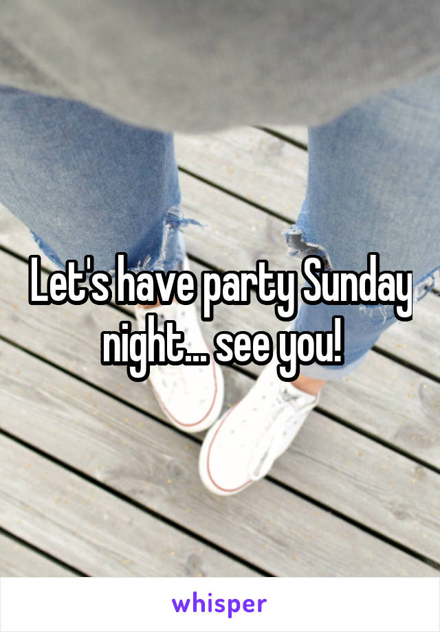 Let's have party Sunday night... see you!