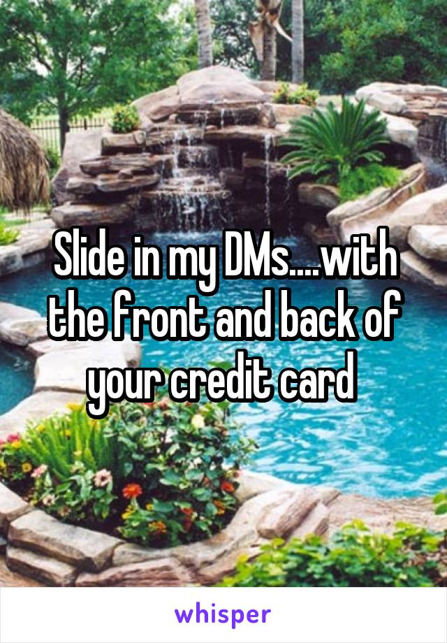 Slide in my DMs....with the front and back of your credit card