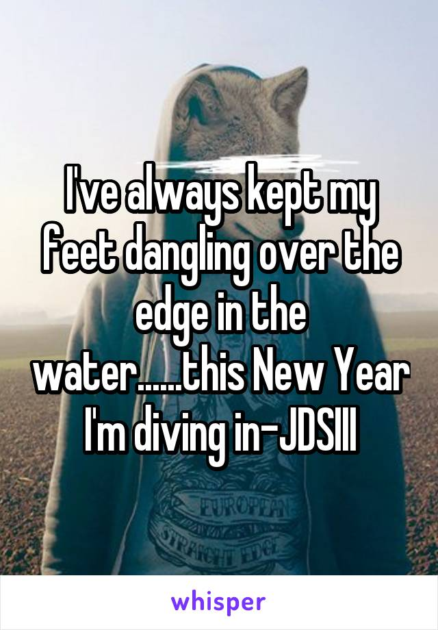 I've always kept my feet dangling over the edge in the water......this New Year I'm diving in-JDSIII