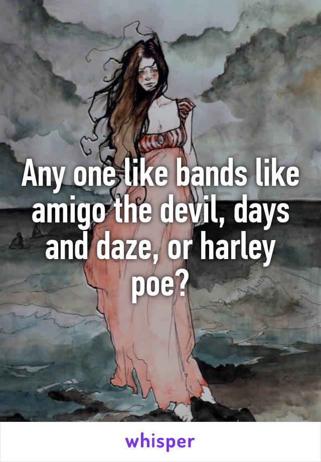Any one like bands like amigo the devil, days and daze, or harley poe?
