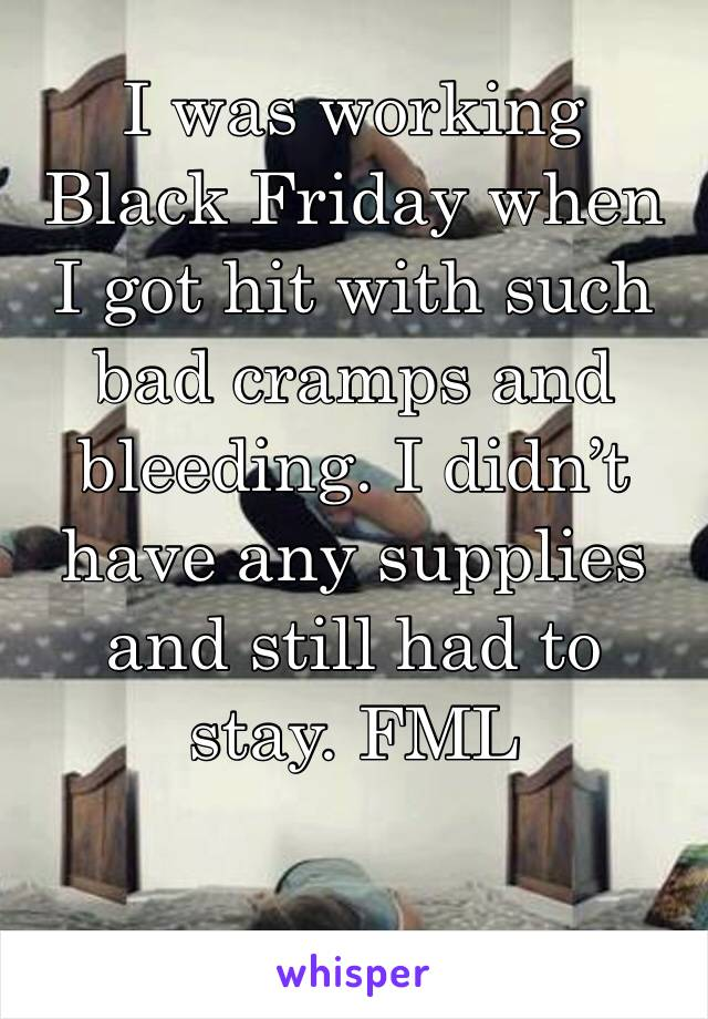 I was working Black Friday when I got hit with such bad cramps and bleeding. I didn't have any supplies and still had to stay. FML