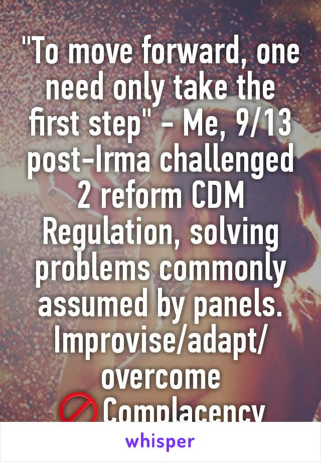 """""""To move forward, one need only take the first step"""" - Me, 9/13 post-Irma challenged 2 reform CDM Regulation, solving problems commonly assumed by panels. Improvise/adapt/overcome 🚫Complacency"""