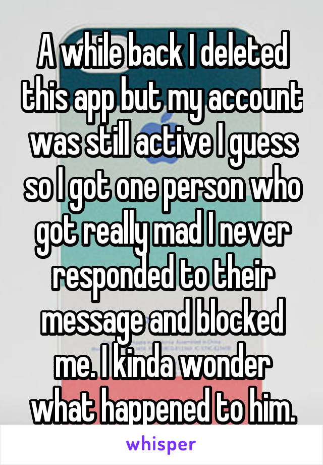 A while back I deleted this app but my account was still active I guess so I got one person who got really mad I never responded to their message and blocked me. I kinda wonder what happened to him.
