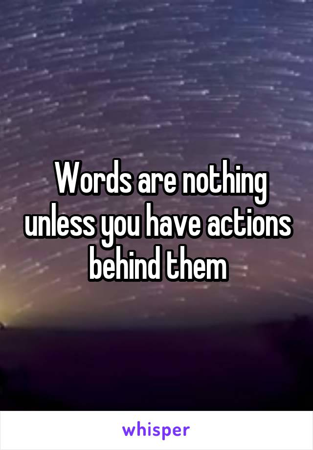 Words are nothing unless you have actions behind them