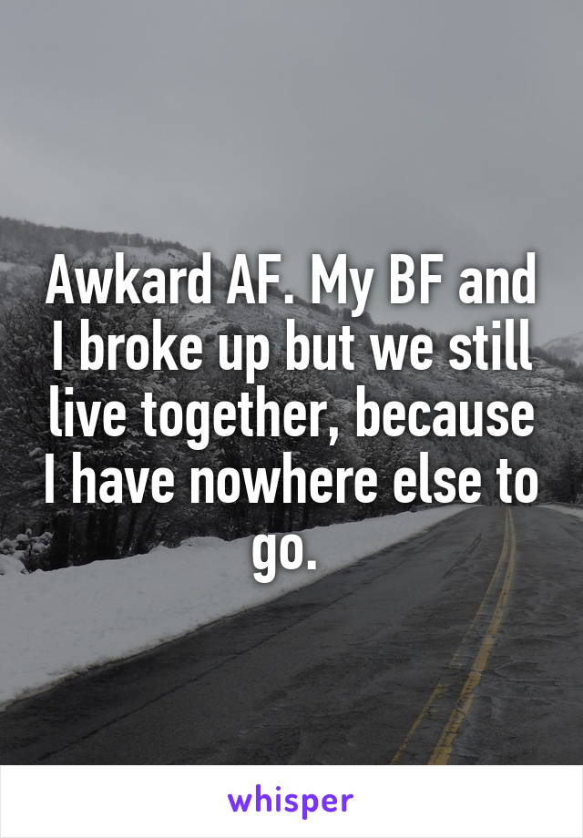 Awkard AF. My BF and I broke up but we still live together, because I have nowhere else to go.