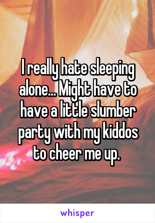 I really hate sleeping alone... Might have to have a little slumber party with my kiddos to cheer me up.