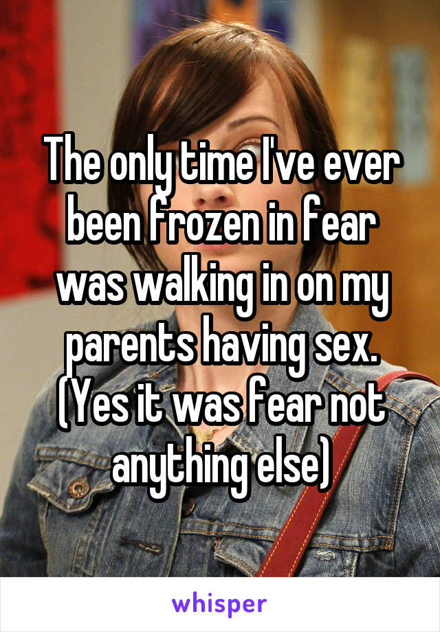 The only time I've ever been frozen in fear was walking in on my parents having sex. (Yes it was fear not anything else)