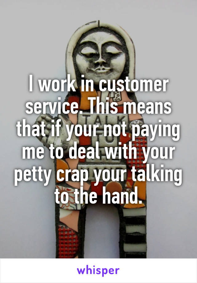 I work in customer service. This means that if your not paying me to deal with your petty crap your talking to the hand.