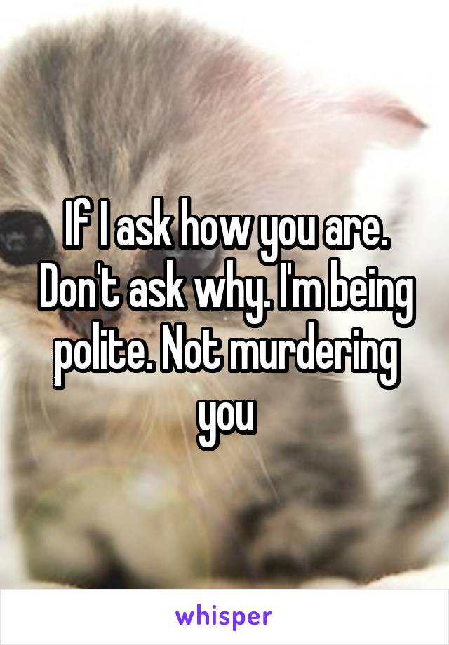 If I ask how you are. Don't ask why. I'm being polite. Not murdering you