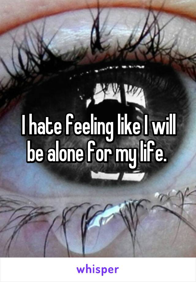 I hate feeling like I will be alone for my life.