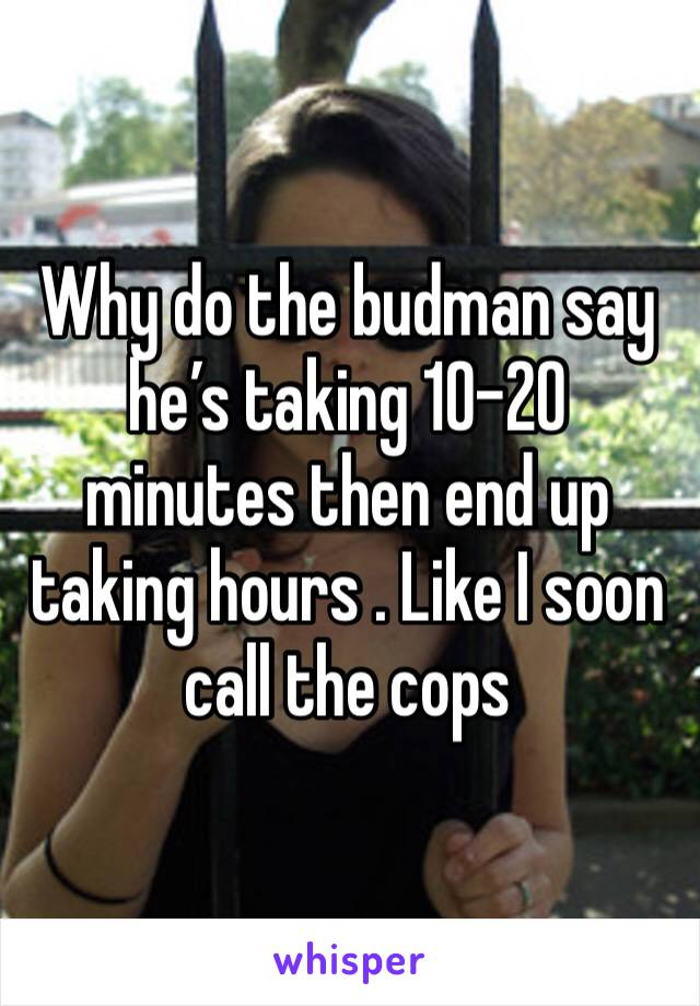 Why do the budman say he's taking 10-20 minutes then end up taking hours . Like I soon call the cops