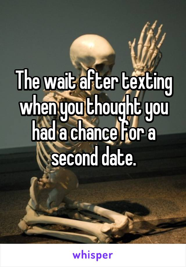 The wait after texting when you thought you had a chance for a second date.