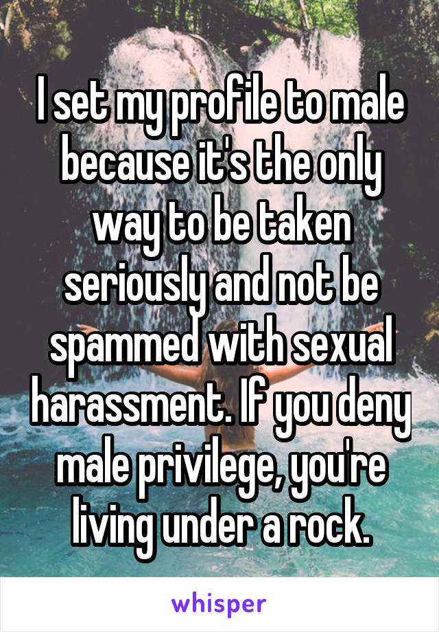 I set my profile to male because it's the only way to be taken seriously and not be spammed with sexual harassment. If you deny male privilege, you're living under a rock.