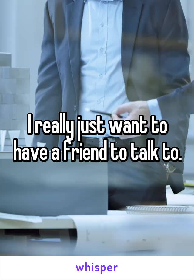 I really just want to have a friend to talk to.