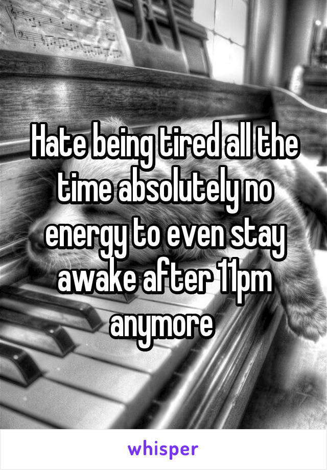 Hate being tired all the time absolutely no energy to even stay awake after 11pm anymore