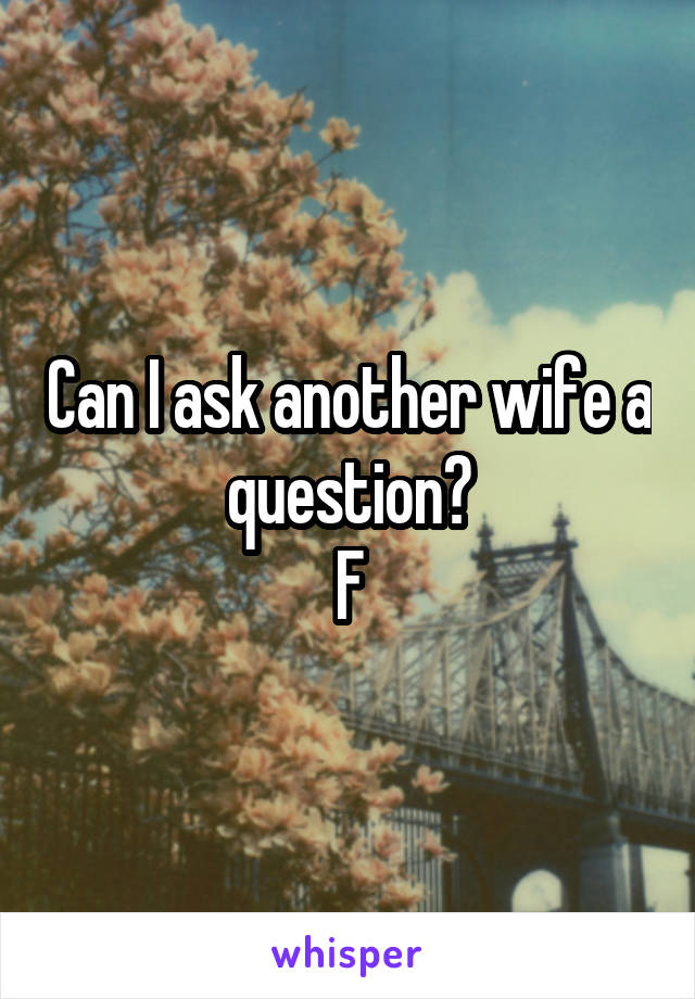 Can I ask another wife a question? F