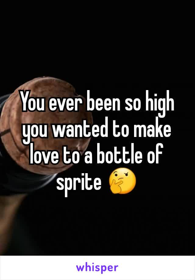 You ever been so high you wanted to make love to a bottle of sprite 🤔
