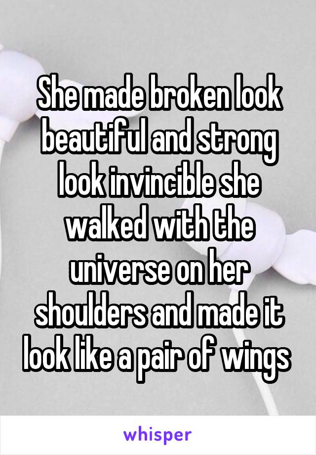 She made broken look beautiful and strong look invincible she walked with the universe on her shoulders and made it look like a pair of wings