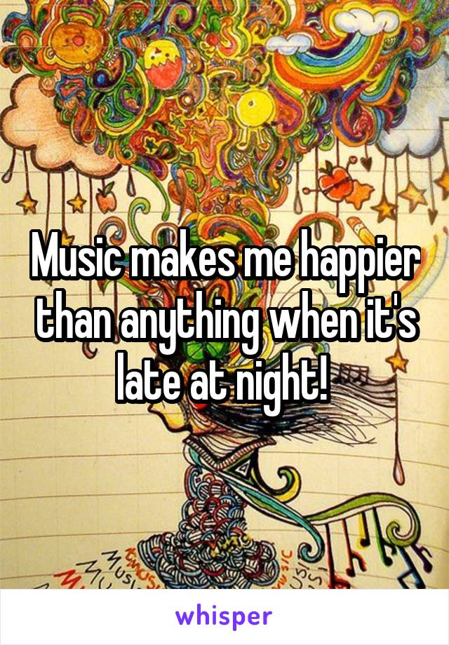 Music makes me happier than anything when it's late at night!