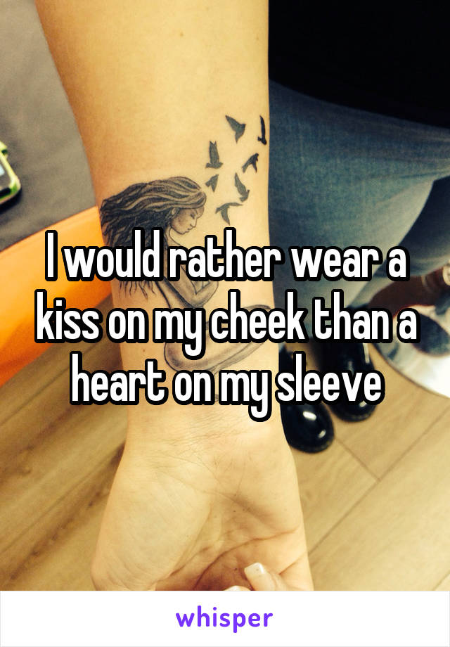 I would rather wear a kiss on my cheek than a heart on my sleeve