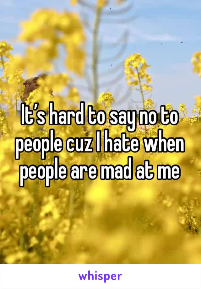 It's hard to say no to people cuz I hate when people are mad at me
