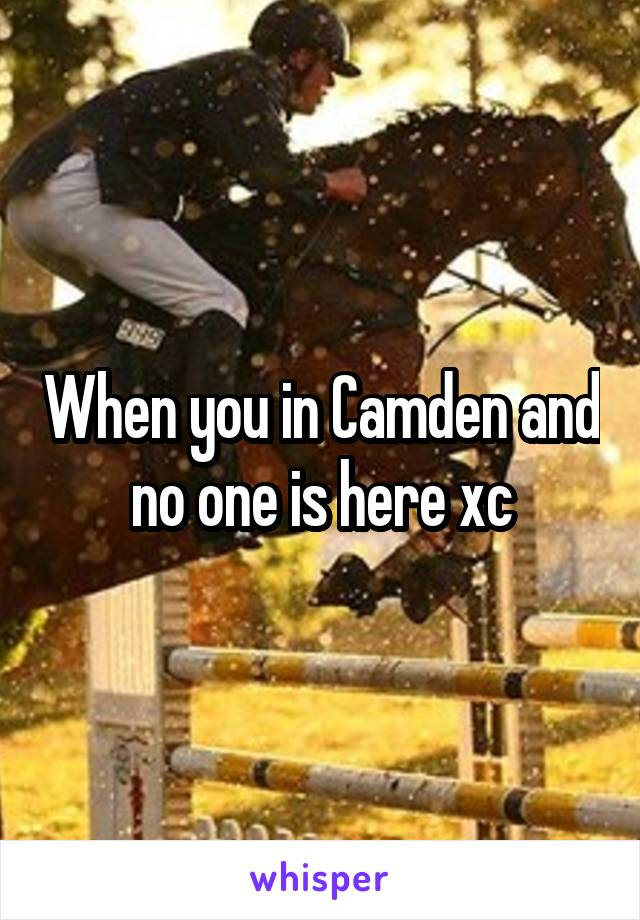 When you in Camden and no one is here xc