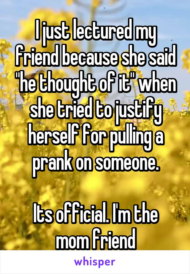 """I just lectured my friend because she said """"he thought of it"""" when she tried to justify herself for pulling a prank on someone.  Its official. I'm the mom friend"""