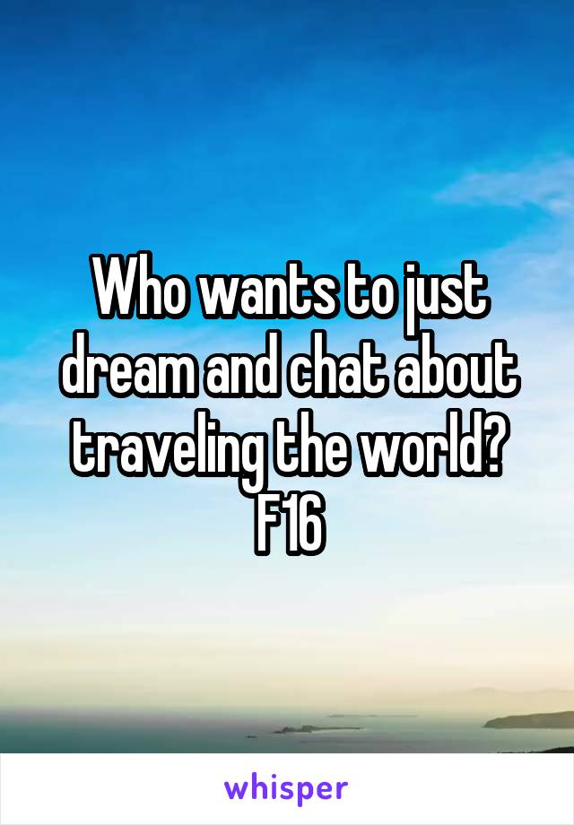 Who wants to just dream and chat about traveling the world? F16